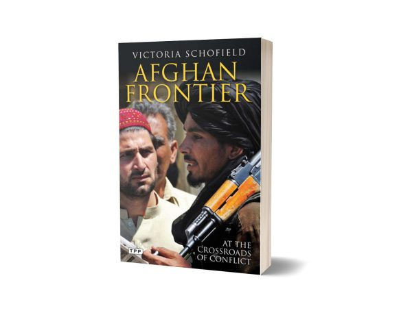 Afghan Frontier At the Crossroads of Conflict By Victoria Schofield