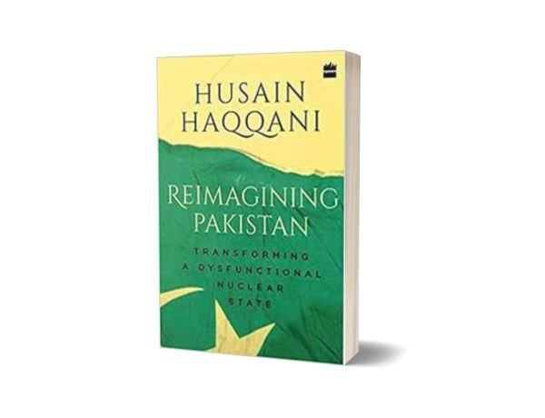 Reimagining Pakistan Transforming a Dysfunctional Nuclear State By Husain Haqqani