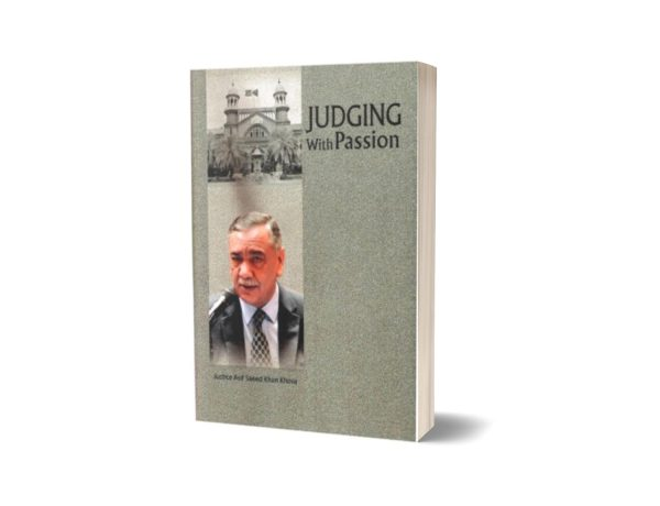 JUDGING WITH PASSION Justice By Asif Saeed Khan Khosa